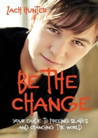 Be the Change, Revised and Expanded Edition: Your Guide to Freeing Slaves and Changing the World by Zach Hunter