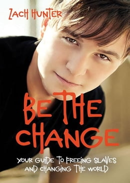 Book Be the Change, Revised and Expanded Edition: Your Guide to Freeing Slaves and Changing the World by Zach Hunter