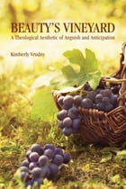 Beauty's Vineyard: A Theological Aesthetic of Anguish and Anticipation by Kimberly Vrudny