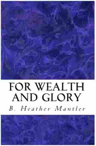 For Wealth and Glory by B. Heather Mantler