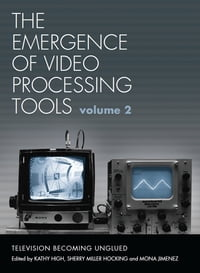 The Emergence of Video Processing Tools Volumes 1 & 2: Television Becoming Unglued