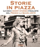 Storie in piazza: Le dieci short stories finaliste del Premio La Quara 2015 by Premio La Quara