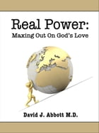 Real Power: Maxing Out On God's Love by David J. Abbott M.D.