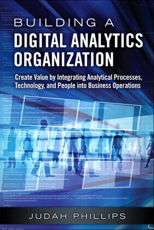 Building a Digital Analytics Organization Create Value by Integrating Analytical Processes,  Technology,  and People into Business Operations