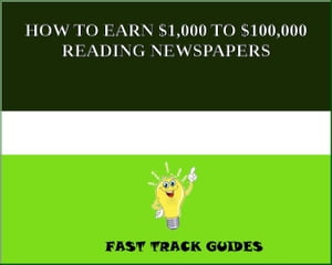 HOW TO EARN $1,000 TO $100,000 READING NEWSPAPERS by Alexey