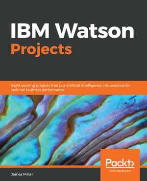 IBM Watson Projects: Eight exciting projects that put artificial intelligence into practice for optimal business performance by James D. Miller