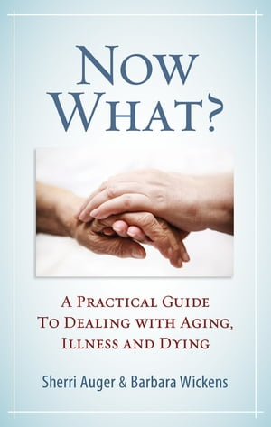 Now What?: A Practical Guide to Dealing with Aging, Illness and Dying by Sherri Auger