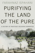 Purifying the Land of the Pure: A History of Pakistan's Religious Minorities by Farahnaz Ispahani