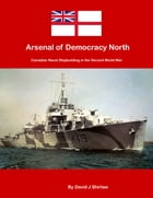 Arsenal of Democracy North: Canadian Naval Shipbuilding of the Second World War by David J Shirlaw