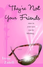 They're Not Your Friends: A Novel by Irene Zutell