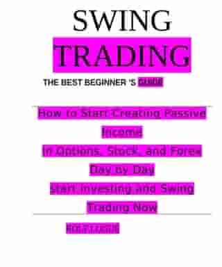 SWING TRADING: How to Start Creating Passive Income in Options, Stock, and Forex Day by Day start Investing and Swing Trading Now by ROLF LOGUE