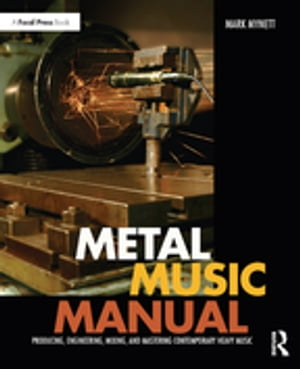 Metal Music Manual Producing,  Engineering,  Mixing,  and Mastering Contemporary Heavy Music