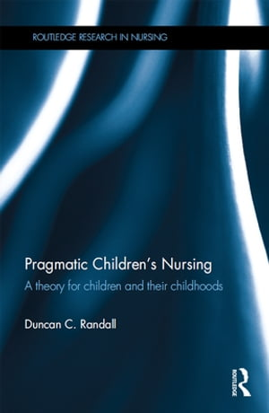 Pragmatic Children?s Nursing A Theory for Children and their Childhoods