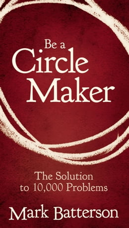 Book Be a Circle Maker: The Solution to 10,000 Problems by Mark Batterson