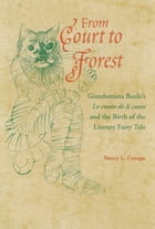 From Court to Forest: Giambattista Basile's Lo cunto de li cunti and the Birth of the Literary Fairy Tale by Nancy L. Canepa