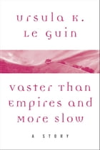 Vaster than Empires and More Slow: A Story by Ursula K. Le Guin