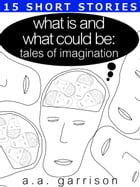 What Is and What Could Be: Tales of Imagination by A.A. Garrison