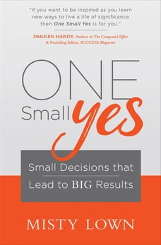 One Small Yes: Small Decisions that Lead to Big Results