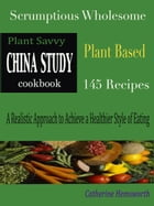 Plant Savvy China Study Cookbook: Scrumptious Wholesome Plant Based 145 Recipes A Realistic Approach to Achieve a Healthier Style of E by Catherine Hemsworth