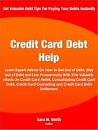 Credit Card Debt Help: Learn Expert Advice On How to Get Out of Debt, Stay Out of Debt and Live Prosperously With This Valu by Sara Smith