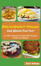 Deliciously Vegan and Gluten Free Too! 21 Main Course and Side Dish Recipes to Get You Started by Joel Adams