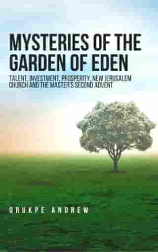 Mysteries of the Garden of Eden: Talent, Investment, Prosperity, New Jerusalem Church and the Master's Second Advent