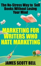 Marketing For Writers Who Hate Marketing: The No-Stress Way to Sell Books Without Losing Your Mind by James Scott Bell