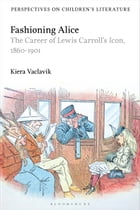Fashioning Alice: The Career of Lewis Carroll's Icon, 1860-1901 by Dr Kiera Vaclavik