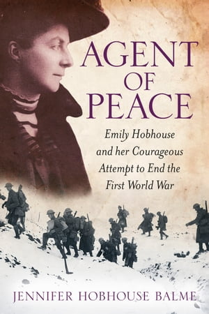 Agent of Peace Emily Hobhouse and Her Courageous Attempt to End the First World War