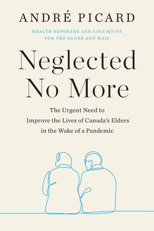Neglected No More: The Urgent Need to Improve the Lives of Canada's Elders in the Wake of a Pandemic by Andre Picard