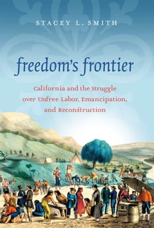 Freedom's Frontier California and the Struggle over Unfree Labor,  Emancipation,  and Reconstruction