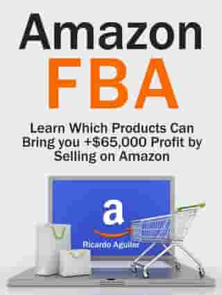 Amazon Fba: Learn Which Products Can Bring you +$65,000 Profit by Selling on Amazon by Ricardo Aguilar
