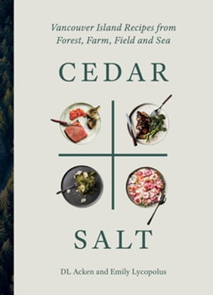 Cedar and Salt: Vancouver Island Recipes from Forest, Farm, Field, and Sea by DL Acken