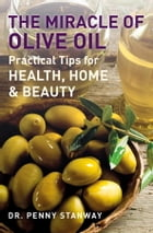 The Miracle of Olive Oil: Practical Tips for Health, Home and Beauty by Penny Stanway