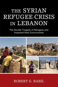 The Syrian Refugee Crisis in Lebanon: The Double Tragedy of Refugees and Impacted Host Communities