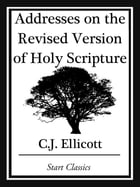 Addresses on the Revised Version of Holy Scripture by C. J. Ellicott
