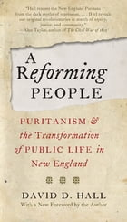A Reforming People: Puritanism and the Transformation of Public Life in New England by David D. Hall