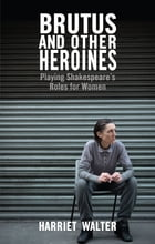 Brutus and Other Heroines: Playing Shakespeare's Roles for Women by Harriet Walter