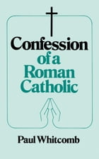 Confession of a Roman Catholic by Paul Whitcomb