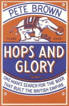 Hops and Glory: One man's search for the beer that built the British Empire by Pete Brown