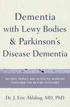 Dementia with Lewy Bodies and Parkinson's Disease Dementia: Patient, Family, and Clinician Working Together for Better Outcomes by Dr. J. Eric Ahlskog, MD, PhD