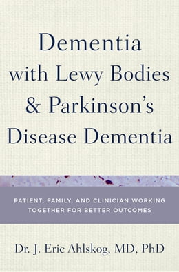 Book Dementia with Lewy Bodies and Parkinson's Disease Dementia: Patient, Family, and Clinician Working… by Dr. J. Eric Ahlskog, MD, PhD