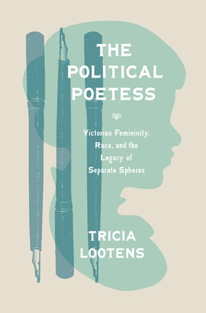 The Political Poetess Victorian Femininity,  Race,  and the Legacy of Separate Spheres