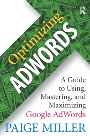 Optimizing AdWords A Guide to Using,  Mastering,  and Maximizing Google AdWords