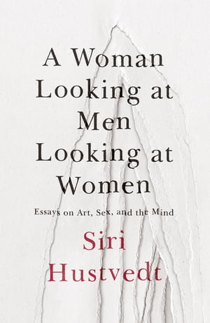 A Woman Looking at Men Looking at Women Essays on Art,  Sex,  and the Mind