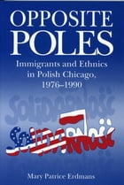 Opposite Poles: Immigrants and Ethnics in Polish Chicago, 1976–1990 by Mary Patrice Erdmans