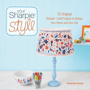 Your Sharpie Style: 75 Original Sharpie Craft Projects to Design Your Home and Your Life by Deborah Green