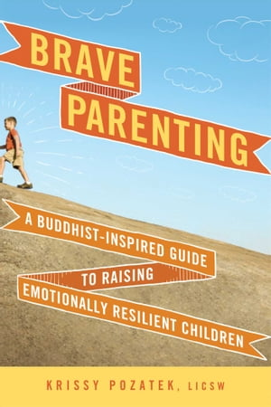 Brave Parenting A Buddhist-Inspired Guide to Raising Emotionally Resilient Children