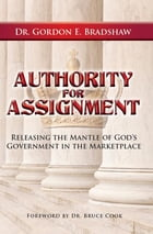 Authority for Assignment: Releasing the Mantle of God's Government in the Marketplace by Dr. Gordon E. Bradshaw