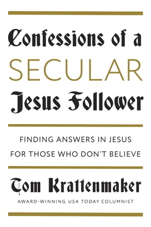 Confessions of a Secular Jesus Follower Finding Answers in Jesus for Those Who Don't Believe